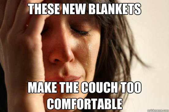 These new blankets Make the couch too comfortable - These new blankets Make the couch too comfortable  First World Problems