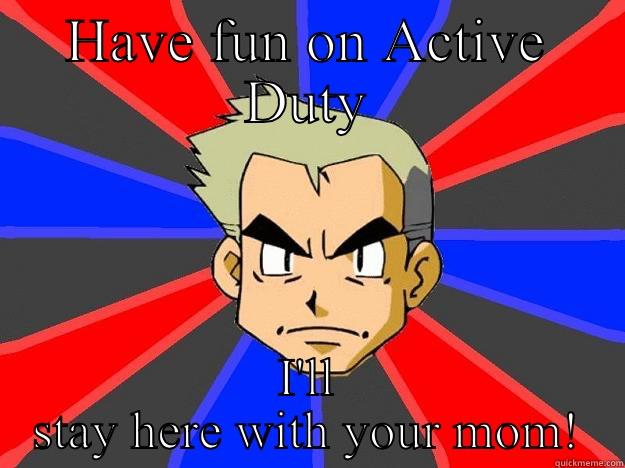 HAVE FUN ON ACTIVE DUTY I'LL STAY HERE WITH YOUR MOM! Professor Oak
