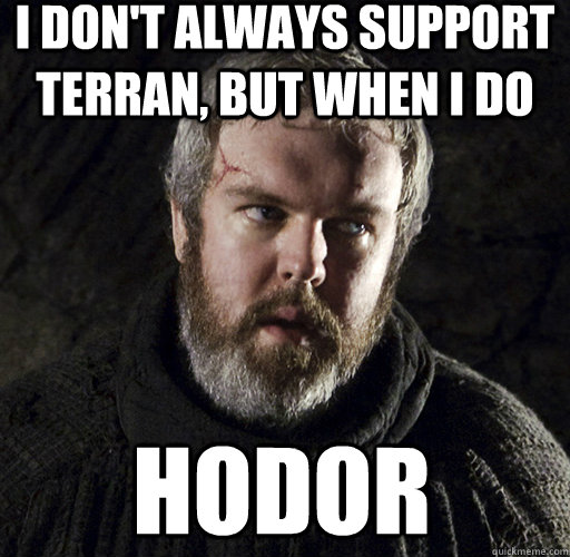 I don't always support terran, but when I do hodor  Hodor