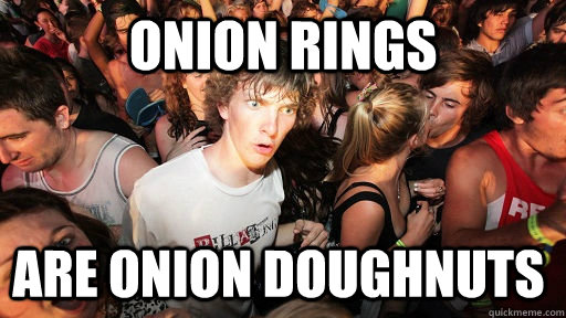 Onion rings are onion doughnuts  - Onion rings are onion doughnuts   Sudden Clarity Clarence