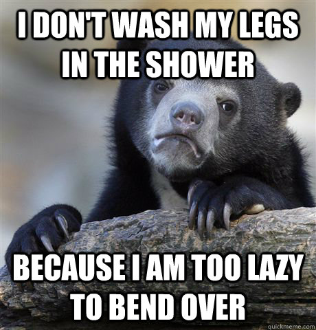 I don't wash my legs in the shower because I am too lazy to bend over - I don't wash my legs in the shower because I am too lazy to bend over  Confession Bear