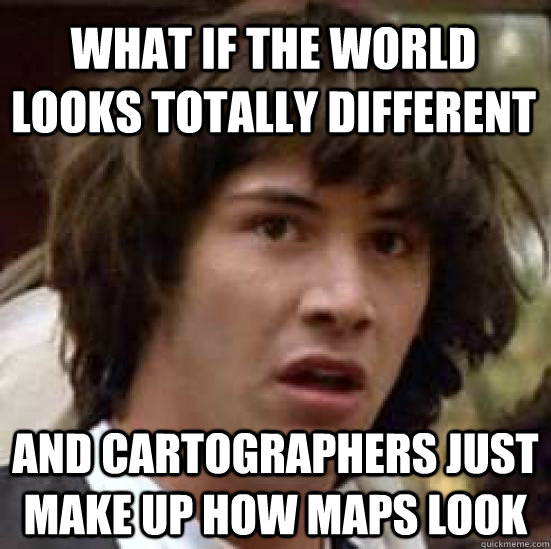 What if the world looks totally different and cartographers just make up how maps look  - What if the world looks totally different and cartographers just make up how maps look   conspiracy keanu