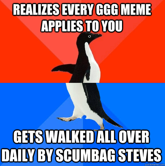 Realizes every GGG meme applies to you Gets walked all over daily by Scumbag Steves - Realizes every GGG meme applies to you Gets walked all over daily by Scumbag Steves  Socially Awesome Awkward Penguin