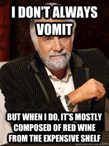 I don't always vomit But when I do, it's mostly composed of red wine from the expensive shelf  i dont always
