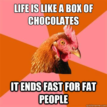Life is like a box of chocolates It ends fast for FAT people - Life is like a box of chocolates It ends fast for FAT people  Anti-Joke Chicken