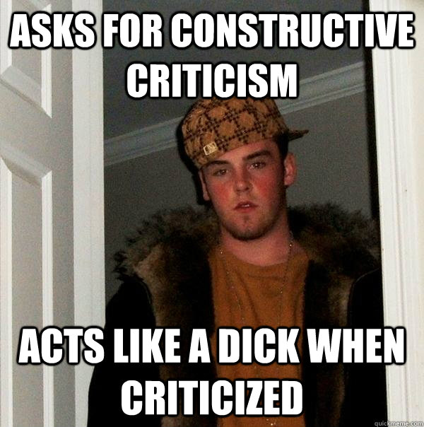 asks for constructive criticism acts like a dick when criticized - asks for constructive criticism acts like a dick when criticized  Scumbag Steve