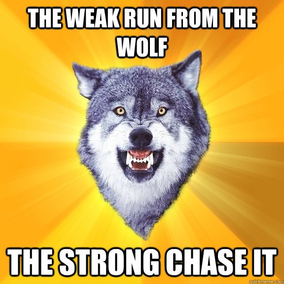 The weak run from the wolf The strong chase it - The weak run from the wolf The strong chase it  Courage Wolf