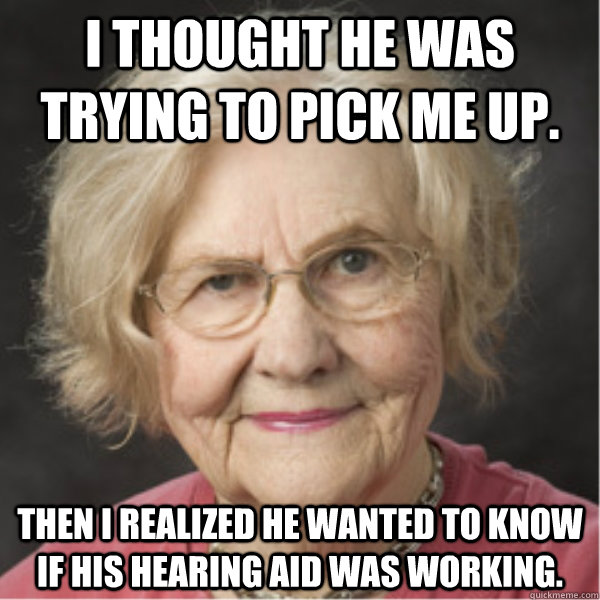 I thought he was trying to pick me up.  Then I realized he wanted to know if his hearing aid was working. - I thought he was trying to pick me up.  Then I realized he wanted to know if his hearing aid was working.  On a Deadline Marilyn