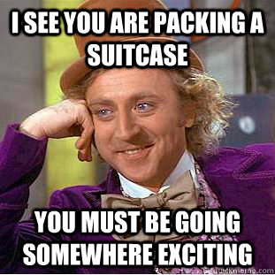 I see you are packing a suitcase you must be going somewhere exciting - I see you are packing a suitcase you must be going somewhere exciting  Creepy Wonka