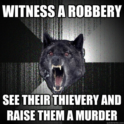 witness a robbery see their thievery and raise them a murder  - witness a robbery see their thievery and raise them a murder   Insanity Wolf