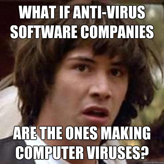 What if anti-virus software companies are the ones making computer viruses?  - What if anti-virus software companies are the ones making computer viruses?   conspiracy keanu