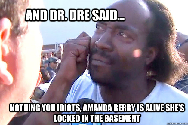 And Dr. Dre said... Nothing you idiots, Amanda Berry is alive she's locked in the basement
