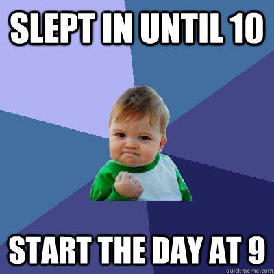 Slept in until 10 Start the day at 9 - Slept in until 10 Start the day at 9  Success Kid