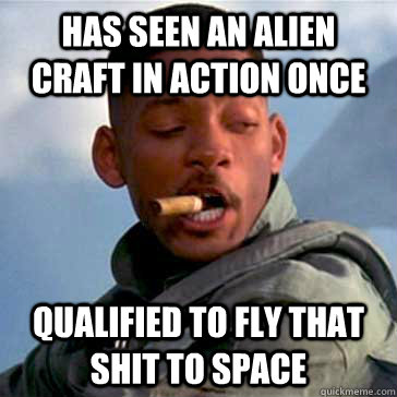 Has seen an alien craft in action once Qualified to fly that shit to space - Has seen an alien craft in action once Qualified to fly that shit to space  Good Guy Will Smith
