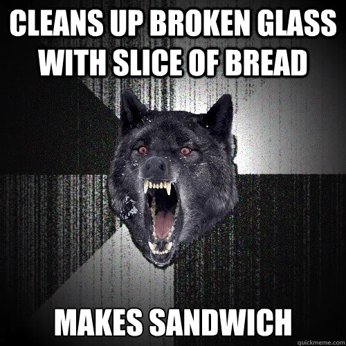 cleans up broken glass with slice of bread makes sandwich - cleans up broken glass with slice of bread makes sandwich  insanitywolf