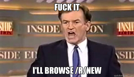FUCK IT i'll browse /r/new