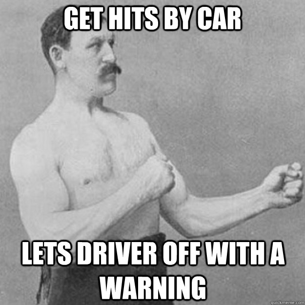 Get hits By car Lets driver off with a warning - Get hits By car Lets driver off with a warning  overly manly man