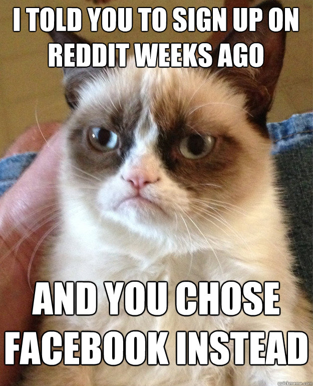 I told you to sign up on reddit weeks ago and you chose facebook instead - I told you to sign up on reddit weeks ago and you chose facebook instead  Grumpy Cat
