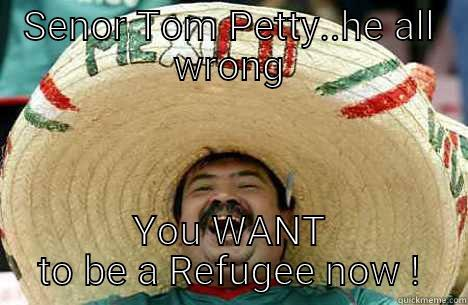 SENOR TOM PETTY..HE ALL WRONG YOU WANT TO BE A REFUGEE NOW ! Merry mexican