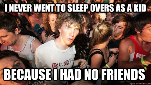 i never went to sleep overs as a kid because i had no friends - i never went to sleep overs as a kid because i had no friends  Sudden Clarity Clarence