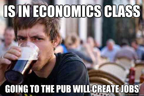 IS IN ECONOMICS CLASS GOING TO THE PUB WILL CREATE JOBS  Lazy College Senior