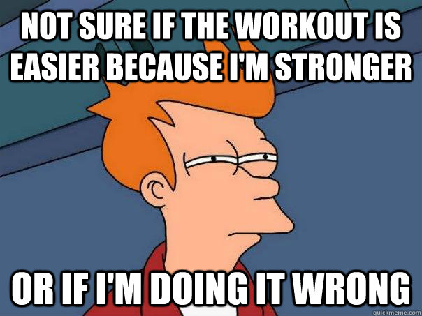 not sure if the workout is easier because I'm stronger Or if I'm doing it wrong - not sure if the workout is easier because I'm stronger Or if I'm doing it wrong  Futurama Fry