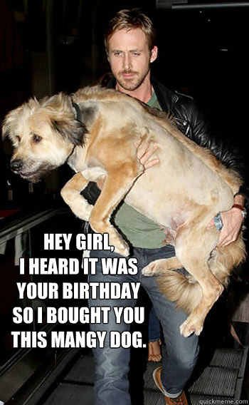 Hey Girl,  I heard it was your birthday so I bought you this Mangy dog.