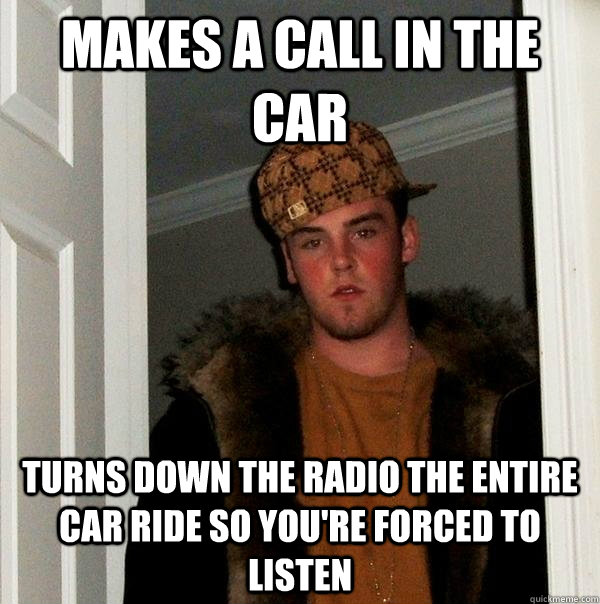 Makes a call in the car Turns down the radio the entire car ride so you're forced to listen - Makes a call in the car Turns down the radio the entire car ride so you're forced to listen  Scumbag Steve