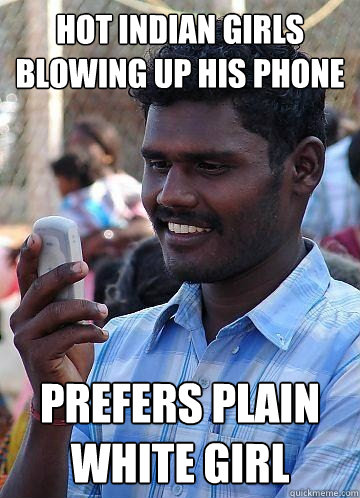 hot Indian girls blowing up his phone prefers plain white girl