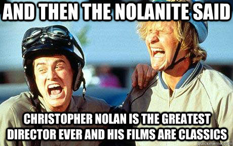 And then the nolanite said Christopher Nolan is the greatest director ever and his films are classics