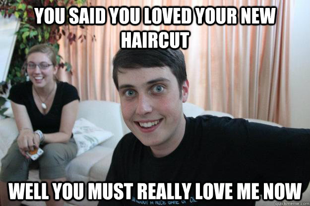 You said you loved your new haircut well you must really love me now - You said you loved your new haircut well you must really love me now  Overly Attached Boyfriend