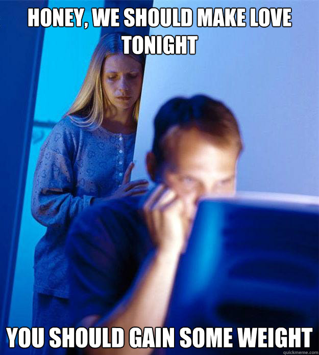 Honey, we should make love tonight You should gain some weight  - Honey, we should make love tonight You should gain some weight   Redditors Wife
