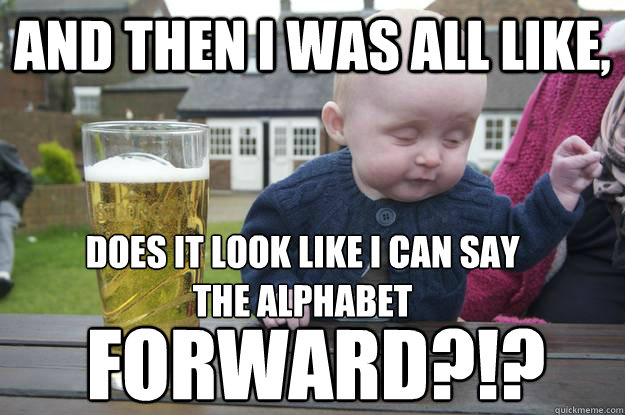 And then I was all like, Does it look like I can say the alphabet  Forward?!? - And then I was all like, Does it look like I can say the alphabet  Forward?!?  drunk baby