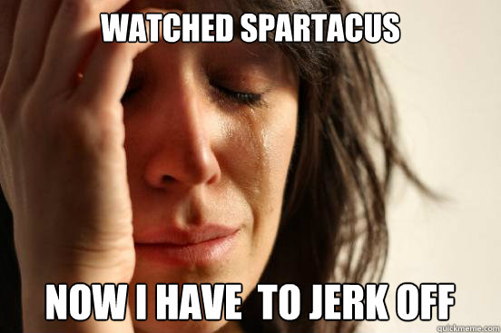 Watched Spartacus  Now I have  to jerk off
