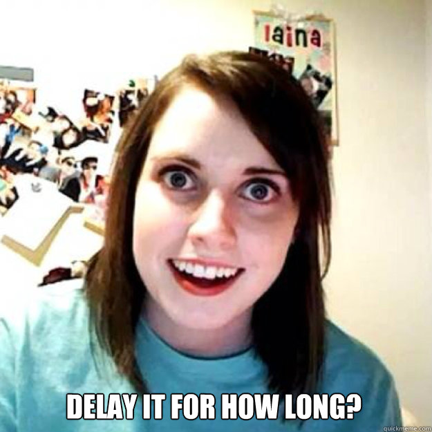 delay it for how long? -  delay it for how long?  OAG 2