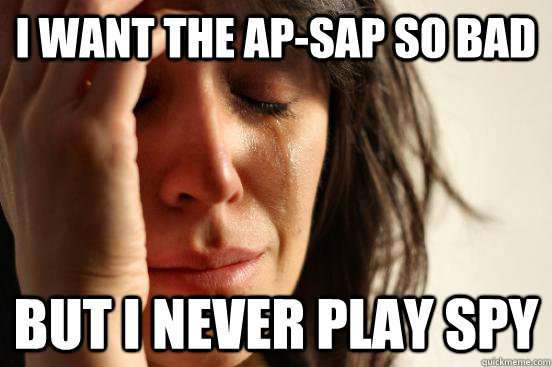 i want the ap-sap so bad but i never play spy  First World Problems