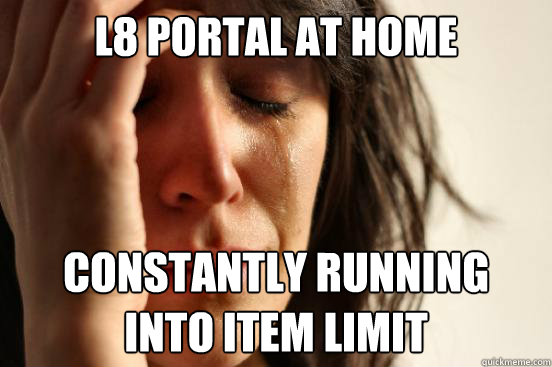 L8 portal at home Constantly running into item limit - L8 portal at home Constantly running into item limit  First World Problems