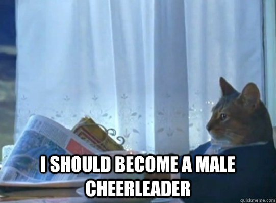 I should become a male cheerleader