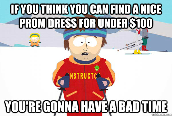 If you think you can find a nice prom dress for under $100 You're gonna have a bad time - If you think you can find a nice prom dress for under $100 You're gonna have a bad time  Super Cool Ski Instructor