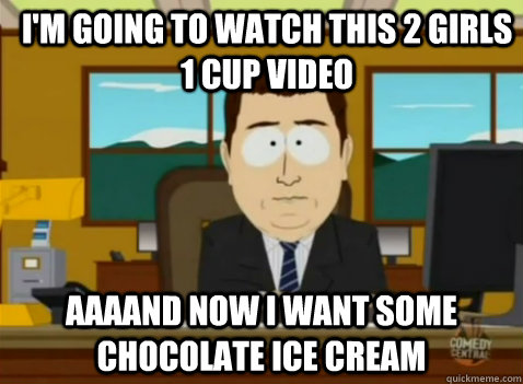 IM Going To Watch This 2 Girls 1 Cup Video AAAAND Now I Want Some Chocolate Ice Cream
