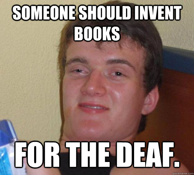 Someone should invent books for the deaf. - Someone should invent books for the deaf.  10 Guy