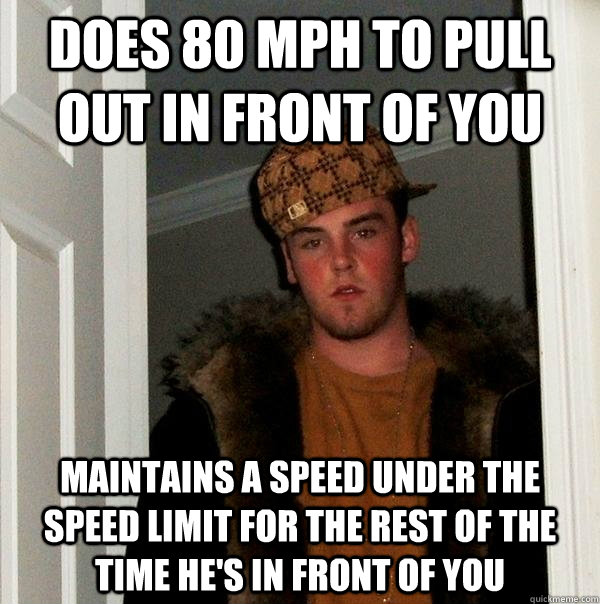 Does 80 mph to pull out in front of you Maintains a speed under the speed limit for the rest of the time he's in front of you - Does 80 mph to pull out in front of you Maintains a speed under the speed limit for the rest of the time he's in front of you  Scumbag Steve