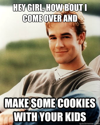 Hey girl, how bout i come over and make some cookies with your kids