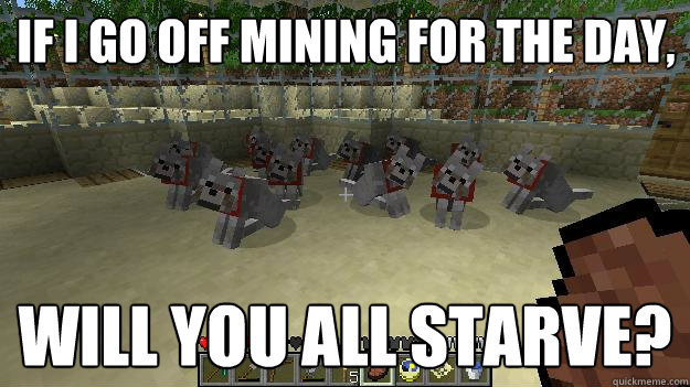 If i go off mining for the day, will you all starve? - If i go off mining for the day, will you all starve?  Hungry Wolves