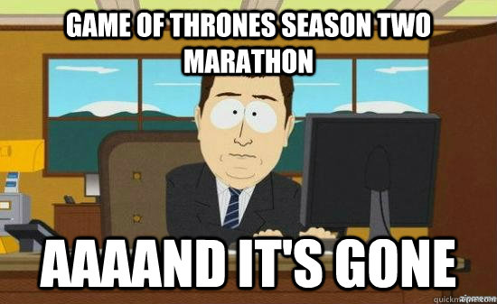 Game of Thrones season two marathon  AAAAND It's gone - Game of Thrones season two marathon  AAAAND It's gone  aaaand its gone