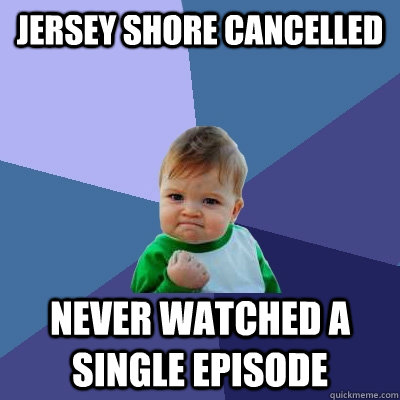 Jersey Shore cancelled never watched a single episode - Jersey Shore cancelled never watched a single episode  Success Kid