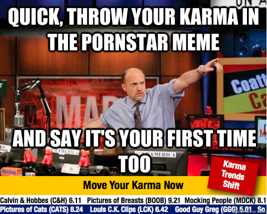 Quick, Throw your karma in the pornstar meme and say it's your first time too - Quick, Throw your karma in the pornstar meme and say it's your first time too  Mad Karma with Jim Cramer