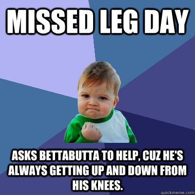 Missed Leg Day Asks Bettabutta to help, cuz he's always getting up and down from his knees.  Success Kid