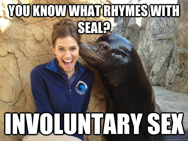 you know what rhymes with seal? involuntary sex - you know what rhymes with seal? involuntary sex  Crazy Secret