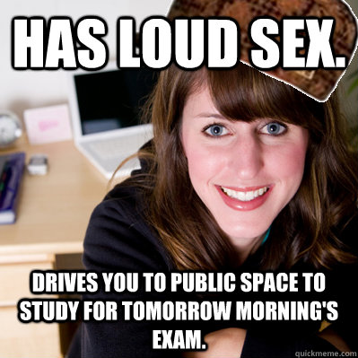 has loud sex. drives you to public space to study for tomorrow morning's exam.